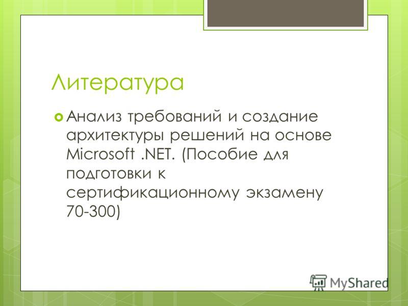 Литература Анализ требований и создание архитектуры решений на основе Microsoft.NET. (Пособие для подготовки к сертификационному экзамену 70-300)