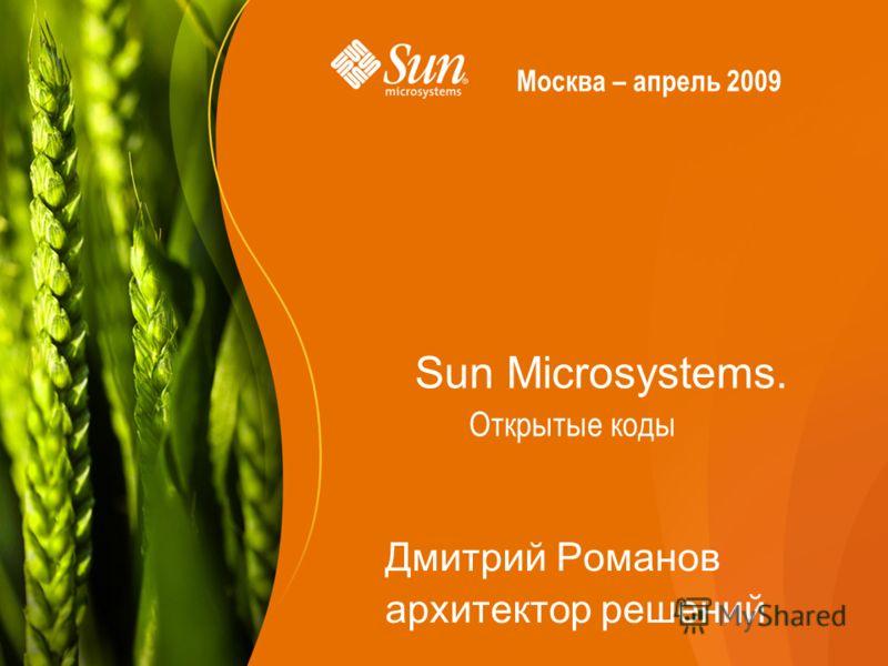 Sun Microsystems. Дмитрий Романов архитектор решений Открытые коды Москва – апрель 2009