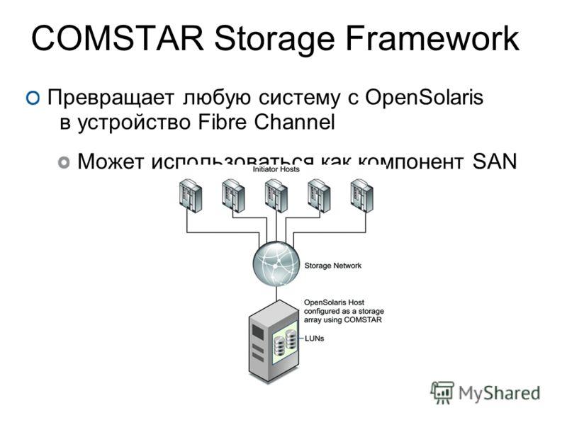 COMSTAR Storage Framework Превращает любую систему с OpenSolaris в устройство Fibre Channel Может использоваться как компонент SAN