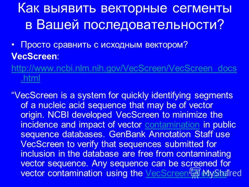 Как выявить векторные сегменты в Вашей последовательности? Просто сравнить с исходным вектором? VecScreen: http://www.ncbi.nlm.nih.gov/VecScreen/VecScreen_docs.html VecScreen is a system for quickly identifying segments of a nucleic acid sequence tha