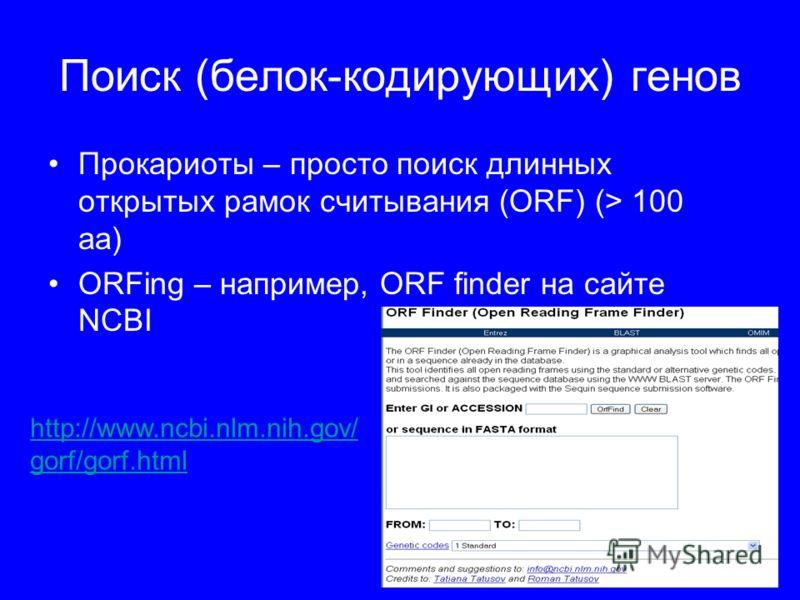 Поиск (белок-кодирующих) генов Прокариоты – просто поиск длинных открытых рамок считывания (ORF) (> 100 aa) ORFing – например, ORF finder на сайте NCBI http://www.ncbi.nlm.nih.gov/ gorf/gorf.html