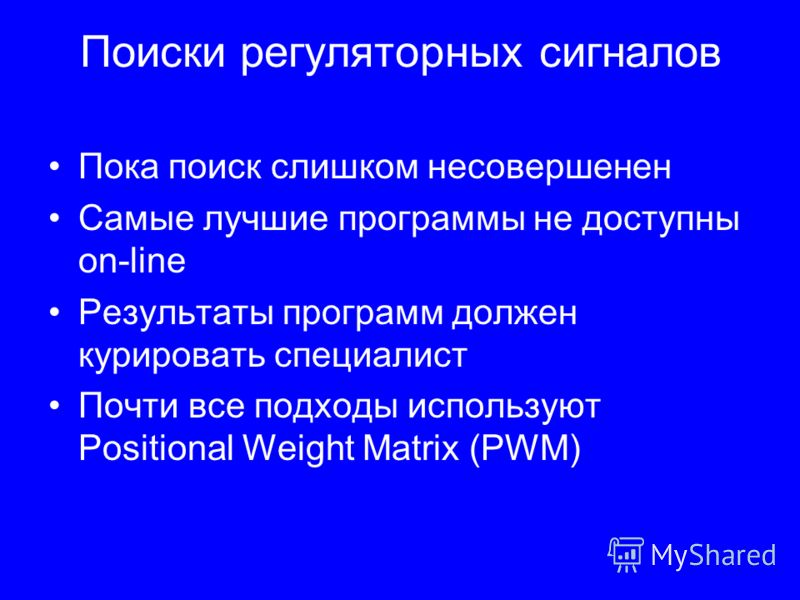 Поиски регуляторных сигналов Пока поиск слишком несовершенен Самые лучшие программы не доступны on-line Результаты программ должен курировать специалист Почти все подходы используют Positional Weight Matrix (PWM)