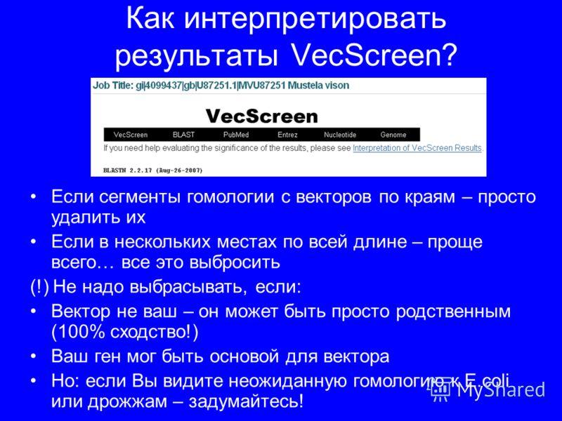 Как интерпретировать результаты VecScreen? Если сегменты гомологии с векторов по краям – просто удалить их Если в нескольких местах по всей длине – проще всего… все это выбросить (!) Не надо выбрасывать, если: Вектор не ваш – он может быть просто род