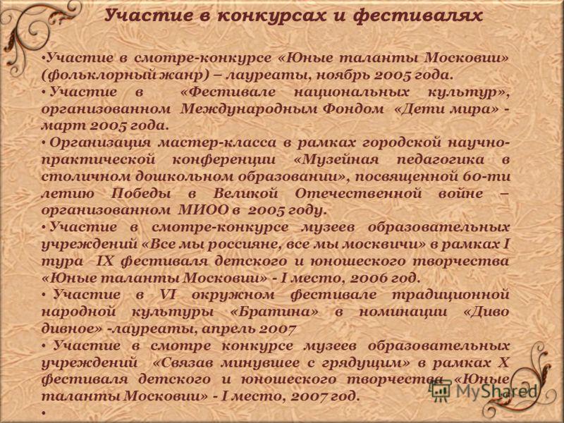 Участие в смотре-конкурсе «Юные таланты Московии» (фольклорный жанр) – лауреаты, ноябрь 2005 года. Участие в «Фестивале национальных культур», организованном Международным Фондом «Дети мира» - март 2005 года. Организация мастер-класса в рамках городс