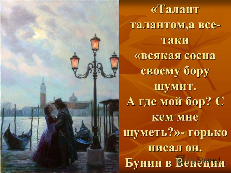«Талант талантом,а все- таки «всякая сосна своему бору шумит. А где мой бор? С кем мне шуметь?»- горько писал он. Бунин в Венеции