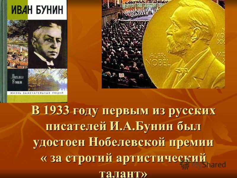 В 1933 году первым из русских писателей И.А.Бунин был удостоен Нобелевской премии « за строгий артистический талант»