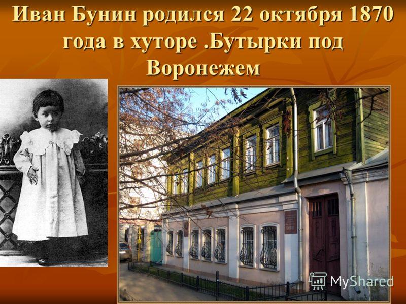 Иван Бунин родился 22 октября 1870 года в хуторе.Бутырки под Воронежем