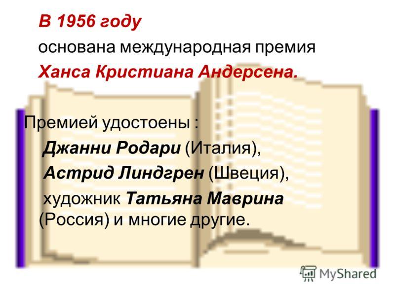 В 1956 году основана международная премия Ханса Кристиана Андерсена. Премией удостоены : Джанни Родари (Италия), Астрид Линдгрен (Швеция), художник Татьяна Маврина (Россия) и многие другие.