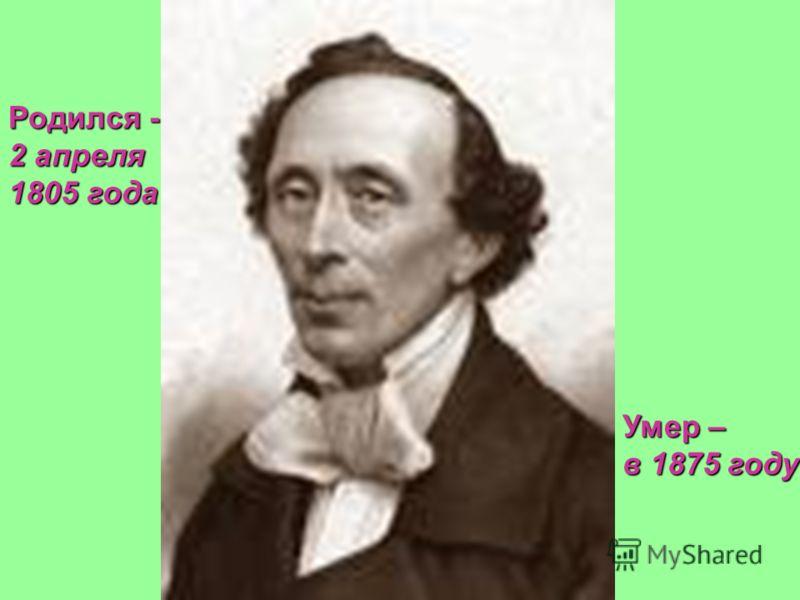 Родился - 2 апреля 1805 года Умер – в 1875 году