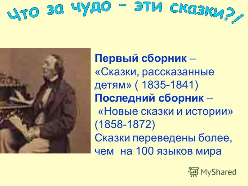 Первый сборник – «Сказки, рассказанные детям» ( 1835-1841) Последний сборник – «Новые сказки и истории» (1858-1872) Сказки переведены более, чем на 100 языков мира