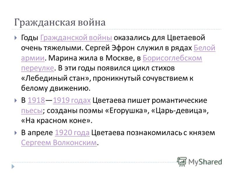 Гражданская война Годы Гражданской войны оказались для Цветаевой очень тяжелыми. Сергей Эфрон служил в рядах Белой армии. Марина жила в Москве, в Борисоглебском переулке. В эти годы появился цикл стихов « Лебединый стан », проникнутый сочувствием к б