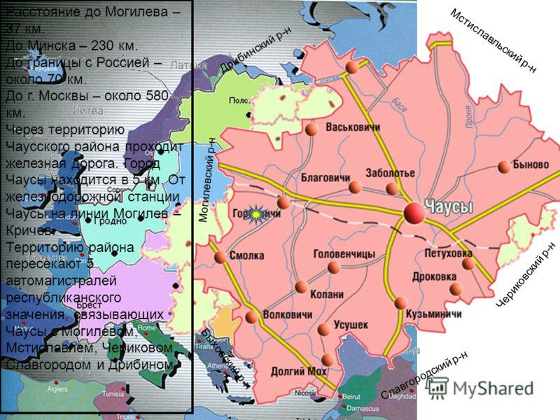 Расстояние до Могилева – 37 км. До Минска – 230 км. До границы с Россией – около 70 км. До г. Москвы – около 580 км. Через территорию Чаусского района проходит железная дорога. Город Чаусы находится в 5 км. От железнодорожной станции Чаусы на линии М
