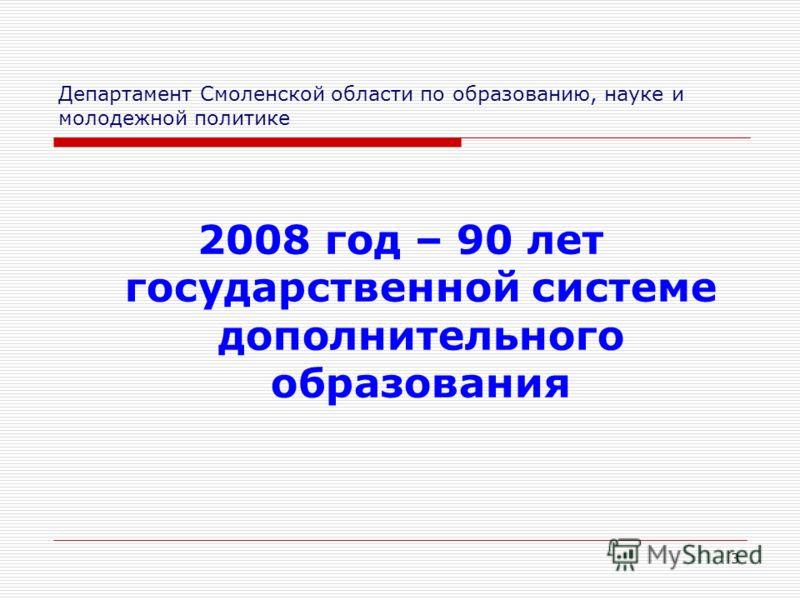 3 Департамент Смоленской области по образованию, науке и молодежной политике 2008 год – 90 лет государственной системе дополнительного образования