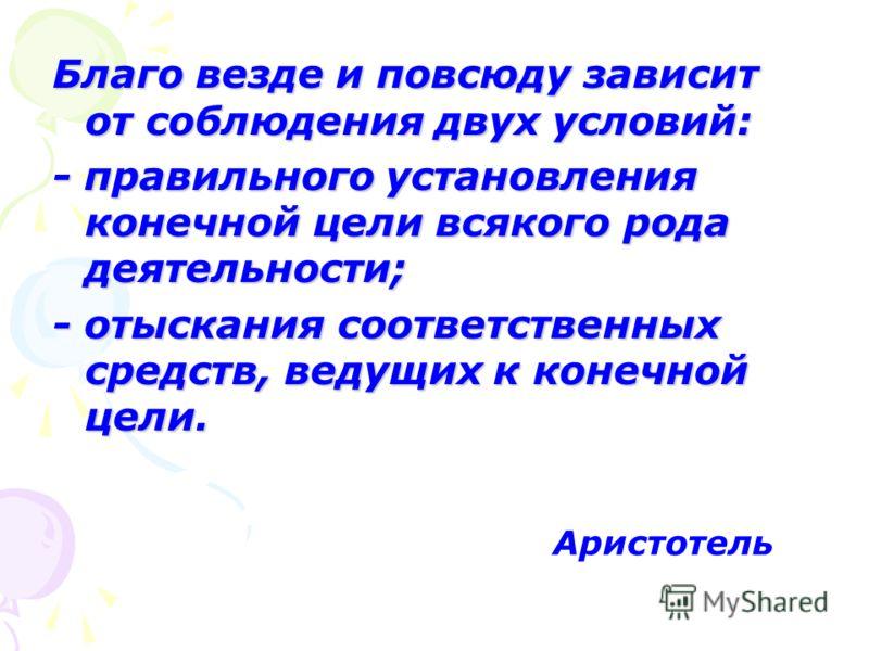Благо везде и повсюду зависит от соблюдения двух условий: - правильного установления конечной цели всякого рода деятельности; - отыскания соответственных средств, ведущих к конечной цели. Аристотель