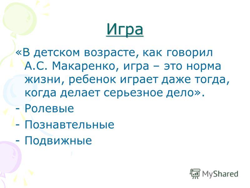 Игра «В детском возрасте, как говорил А.С. Макаренко, игра – это норма жизни, ребенок играет даже тогда, когда делает серьезное дело». -Ролевые -Познавтельные -Подвижные