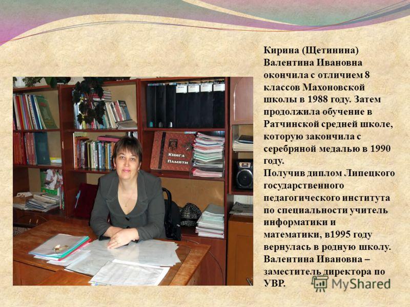 Кирина (Щетинина) Валентина Ивановна окончила с отличием 8 классов Махоновской школы в 1988 году. Затем продолжила обучение в Ратчинской средней школе, которую закончила с серебряной медалью в 1990 году. Получив диплом Липецкого государственного педа