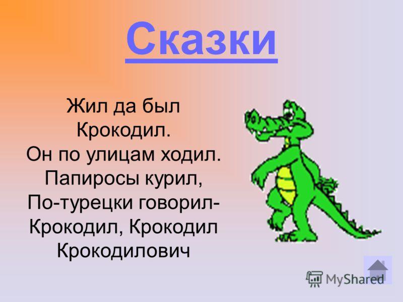 Сказки Жил да был Крокодил. Он по улицам ходил. Папиросы курил, По-турецки говорил- Крокодил, Крокодил Крокодилович