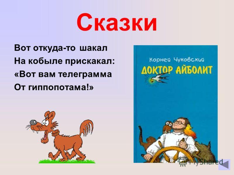 Сказки Вот откуда-то шакал На кобыле прискакал: «Вот вам телеграмма От гиппопотама!»