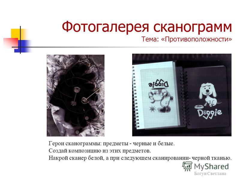 Герои сканограммы: предметы - черные и белые. Создай композицию из этих предметов. Накрой сканер белой, а при следующем сканировании- черной тканью. Фотогалерея сканограмм Тема: «Противоположности» Богун Светлана