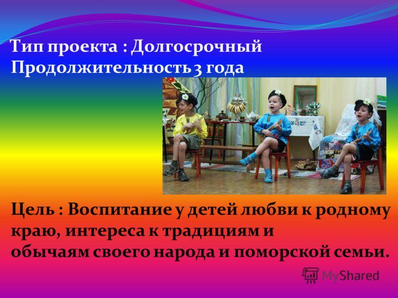 Тип проекта : Долгосрочный Продолжительность 3 года Цель : Воспитание у детей любви к родному краю, интереса к традициям и обычаям своего народа и поморской семьи.