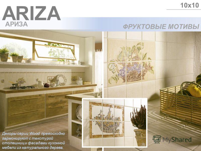 ФРУКТОВЫЕ МОТИВЫ ARIZA 10х10 АРИЗА Декоры серии Wood превосходно гармонируют с текстурой столешниц и фасадами кухонной мебели из натурального дерева.