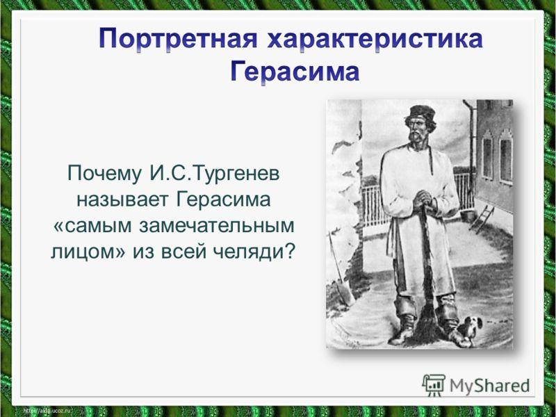 Почему И.С.Тургенев называет Герасима «самым замечательным лицом» из всей челяди?