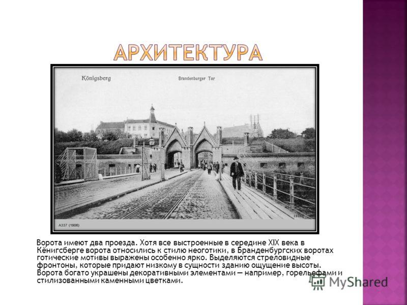 Ворота имеют два проезда. Хотя все выстроенные в середине XIX века в Кёнигсберге ворота относились к стилю неоготики, в Бранденбургских воротах готические мотивы выражены особенно ярко. Выделяются стреловидные фронтоны, которые придают низкому в сущн