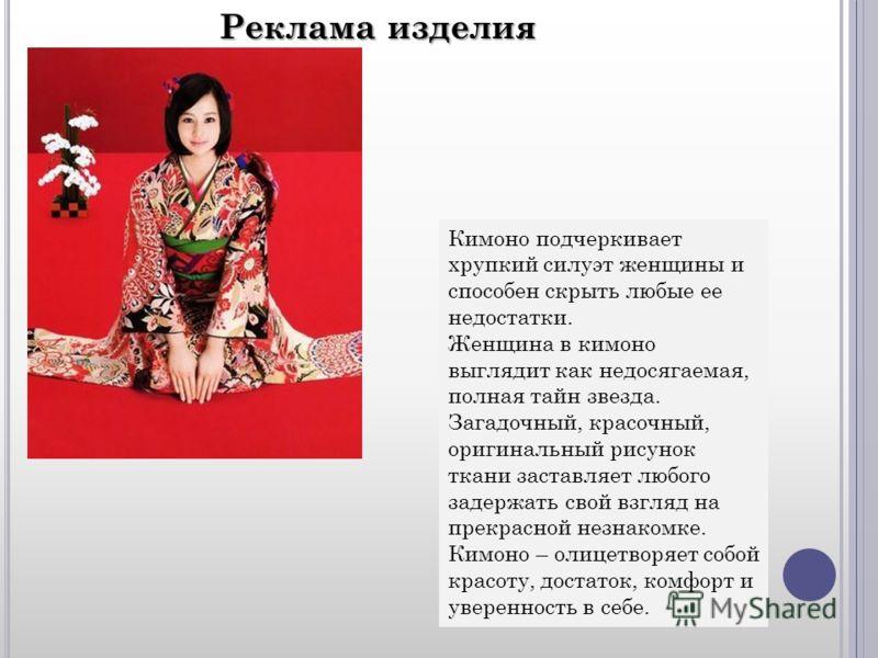 Реклама изделия Кимоно подчеркивает хрупкий силуэт женщины и способен скрыть любые ее недостатки. Женщина в кимоно выглядит как недосягаемая, полная тайн звезда. Загадочный, красочный, оригинальный рисунок ткани заставляет любого задержать свой взгля