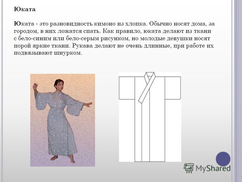 Юката Ю ката - это разновидность кимоно из хлопка. Обычно носят дома, за городом, в них ложатся спать. Как правило, юката делают из ткани с бело-синим или бело-серым рисунком, но молодые девушки носят порой яркие ткани. Рукава делают не очень длинные