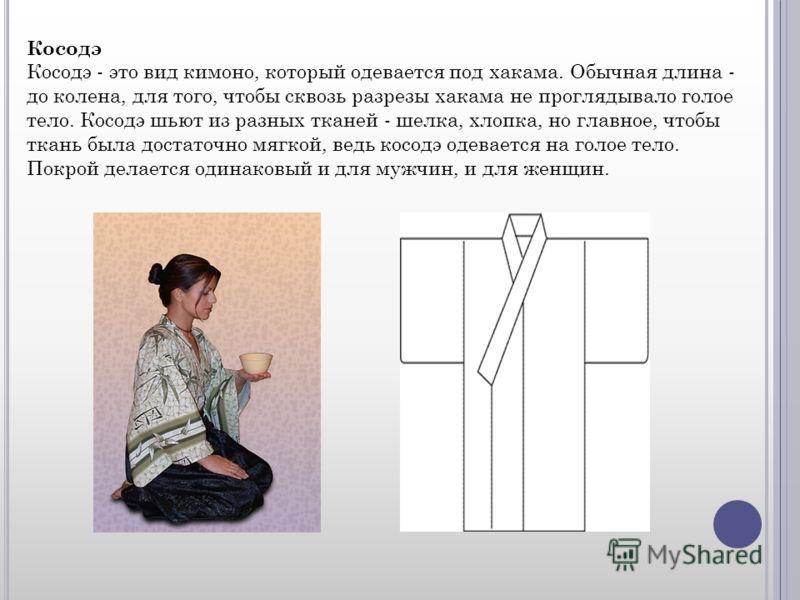 Косодэ Косодэ - это вид кимоно, который одевается под хакама. Обычная длина - до колена, для того, чтобы сквозь разрезы хакама не проглядывало голое тело. Косодэ шьют из разных тканей - шелка, хлопка, но главное, чтобы ткань была достаточно мягкой, в
