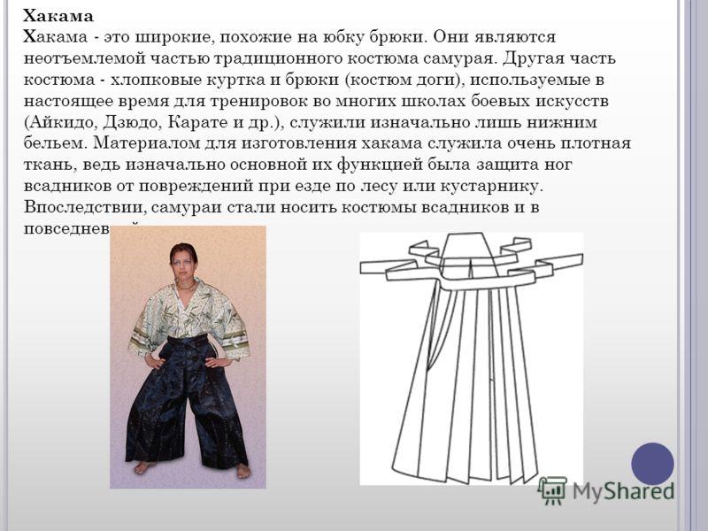 Хакама Х акама - это широкие, похожие на юбку брюки. Они являются неотъемлемой частью традиционного костюма самурая. Другая часть костюма - хлопковые куртка и брюки (костюм доги), используемые в настоящее время для тренировок во многих школах боевых