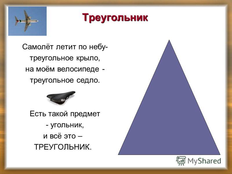 Треугольник Самолёт летит по небу- треугольное крыло, на моём велосипеде - треугольное седло. Есть такой предмет - угольник, и всё это – ТРЕУГОЛЬНИК.