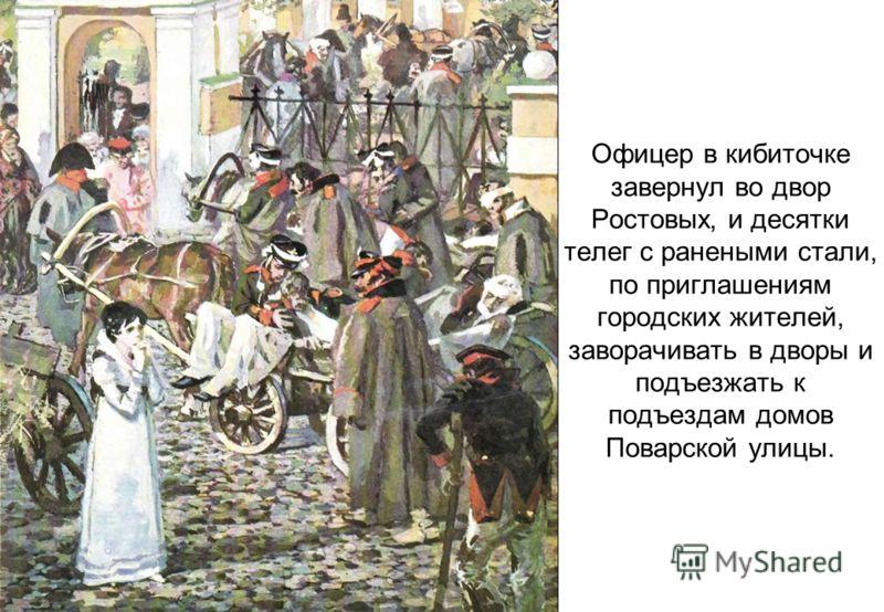 Офицер в кибиточке завернул во двор Ростовых, и десятки телег с ранеными стали, по приглашениям городских жителей, заворачивать в дворы и подъезжать к подъездам домов Поварской улицы.