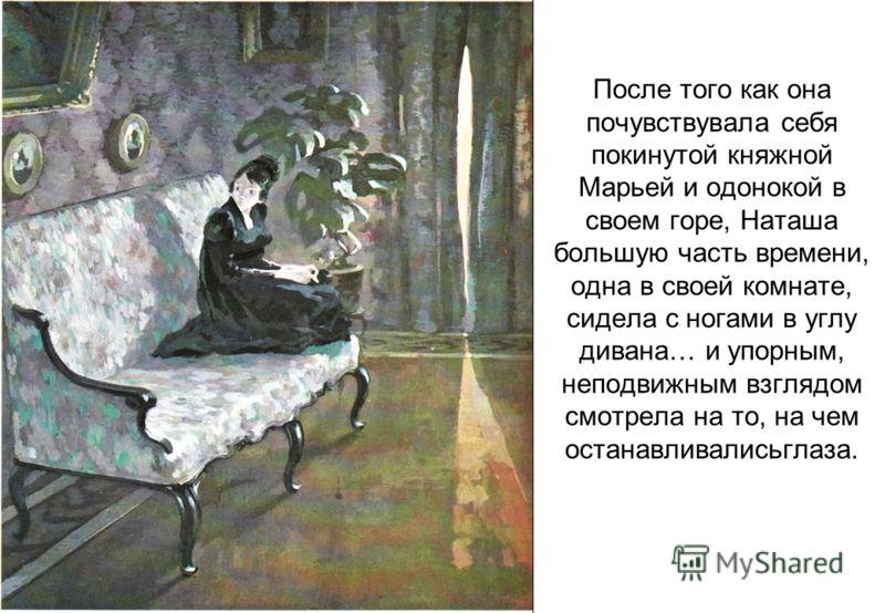После того как она почувствувала себя покинутой княжной Марьей и одонокой в своем горе, Наташа большую часть времени, одна в своей комнате, сидела с ногами в углу дивана… и упорным, неподвижным взглядом смотрела на то, на чем останавливалисьглаза.