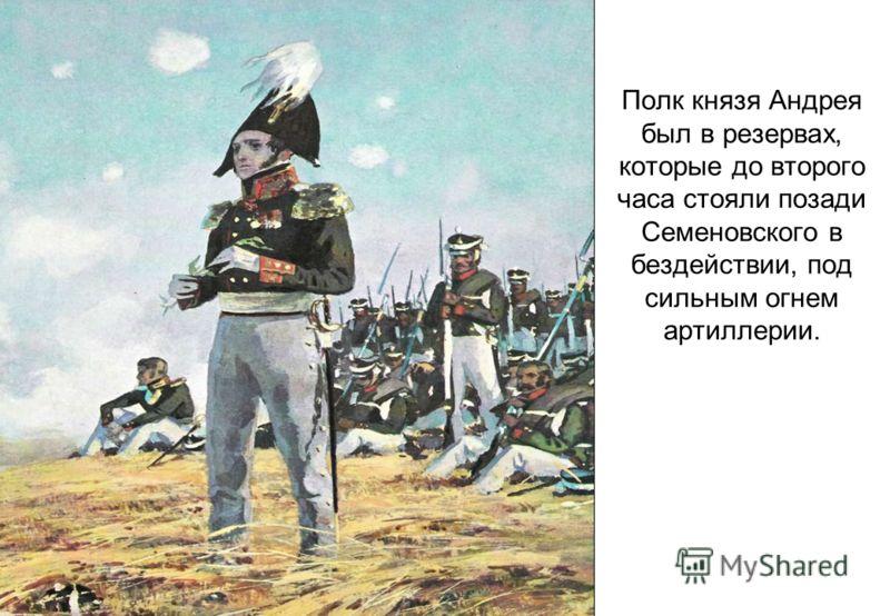 Полк князя Андрея был в резервах, которые до второго часа стояли позади Семеновского в бездействии, под сильным огнем артиллерии.