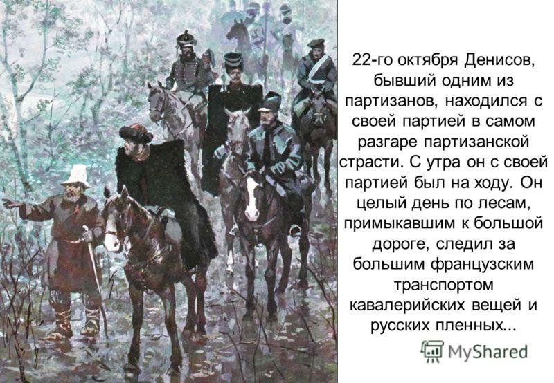22-го октября Денисов, бывший одним из партизанов, находился с своей партией в самом разгаре партизанской страсти. С утра он с своей партией был на ходу. Он целый день по лесам, примыкавшим к большой дороге, следил за большим французским транспортом