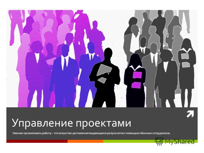 Управление проектами Умение организовать работу – это искусство достижения выдающихся результатов с помощью обычных сотрудников.