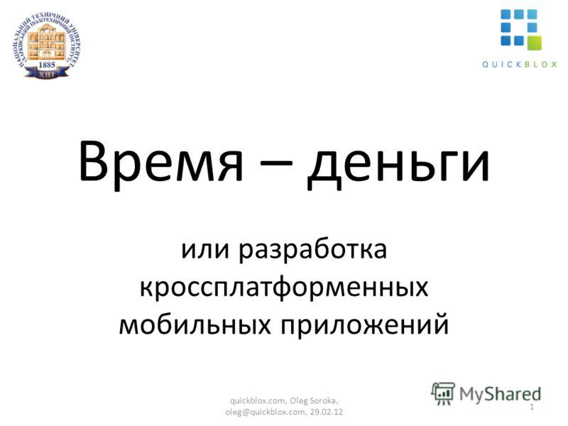 Время – деньги или разработка кроссплатформенных мобильных приложений 1 quickblox.com, Oleg Soroka, oleg@quickblox.com, 29.02.12