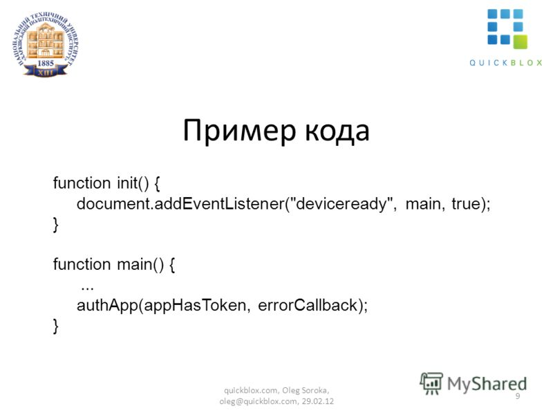 Пример кода function init() { document.addEventListener(deviceready, main, true); } function main() {... authApp(appHasToken, errorCallback); } 9 quickblox.com, Oleg Soroka, oleg@quickblox.com, 29.02.12