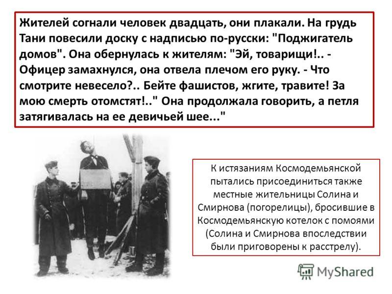 К истязаниям Космодемьянской пытались присоединиться также местные жительницы Солина и Смирнова (погорелицы), бросившие в Космодемьянскую котелок с помоями (Солина и Смирнова впоследствии были приговорены к расстрелу). Жителей согнали человек двадцат