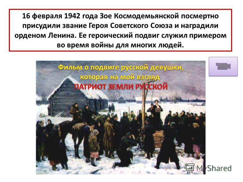 16 февраля 1942 года Зое Космодемьянской посмертно присудили звание Героя Советского Союза и наградили орденом Ленина. Ее героический подвиг служил примером во время войны для многих людей.
