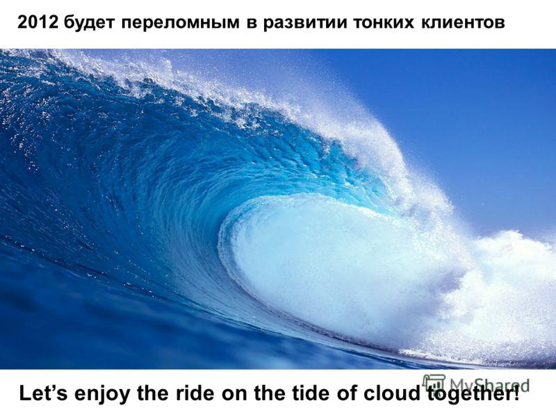 2012 будет переломным в развитии тонких клиентов Lets enjoy the ride on the tide of cloud together!
