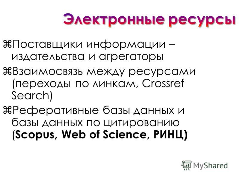 Поставщики информации – издательства и агрегаторы Взаимосвязь между ресурсами (переходы по линкам, Crossref Search) Реферативные базы данных и базы данных по цитированию ( Scopus, Web of Science, РИНЦ)