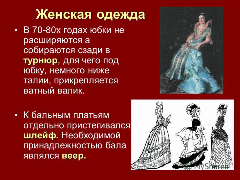 Женская одежда турнюрВ 70-80х годах юбки не расширяются а собираются сзади в турнюр, для чего под юбку, немного ниже талии, прикрепляется ватный валик. шлейф. веер.К бальным платьям отдельно пристегивался шлейф. Необходимой принадлежностью бала являл