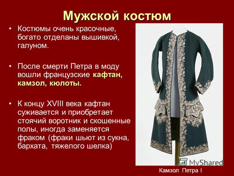 Мужской костюм Костюмы очень красочные, богато отделаны вышивкой, галуном. кафтан, камзол, кюлоты.После смерти Петра в моду вошли французские кафтан, камзол, кюлоты. К концу XVIII века кафтан суживается и приобретает стоячий воротник и скошенные полы