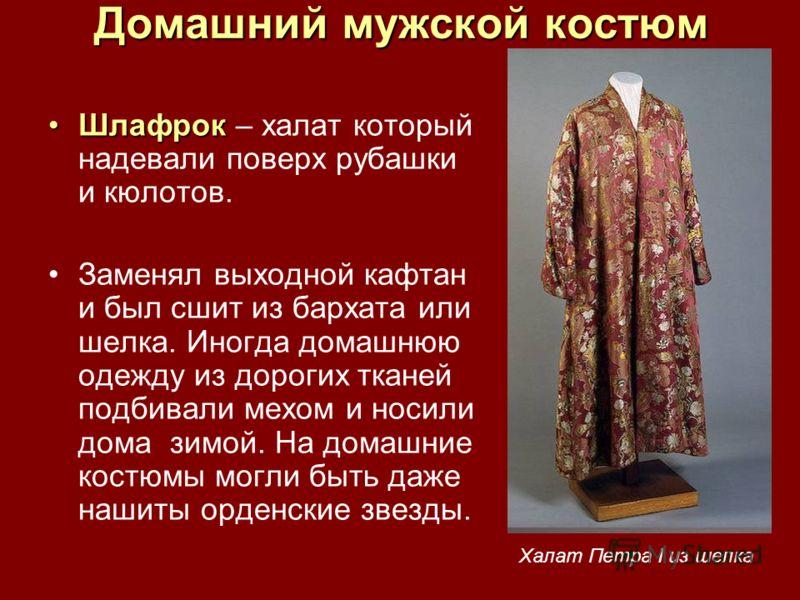 Домашний мужской костюм ШлафрокШлафрок – халат который надевали поверх рубашки и кюлотов. Заменял выходной кафтан и был сшит из бархата или шелка. Иногда домашнюю одежду из дорогих тканей подбивали мехом и носили дома зимой. На домашние костюмы могли