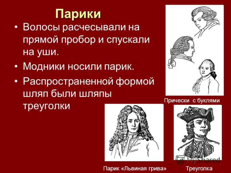 Парики Волосы расчесывали на прямой пробор и спускали на уши. Модники носили парик. Распространенной формой шляп были шляпы треуголки Парик «Львиная грива» Прически с буклями Треуголка