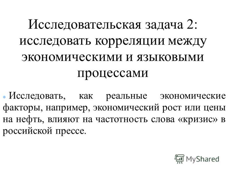 Исследовательская задача 2: исследовать корреляции между экономическими и языковыми процессами Исследовать, как реальные экономические факторы, например, экономический рост или цены на нефть, влияют на частотность слова «кризис» в российской прессе.