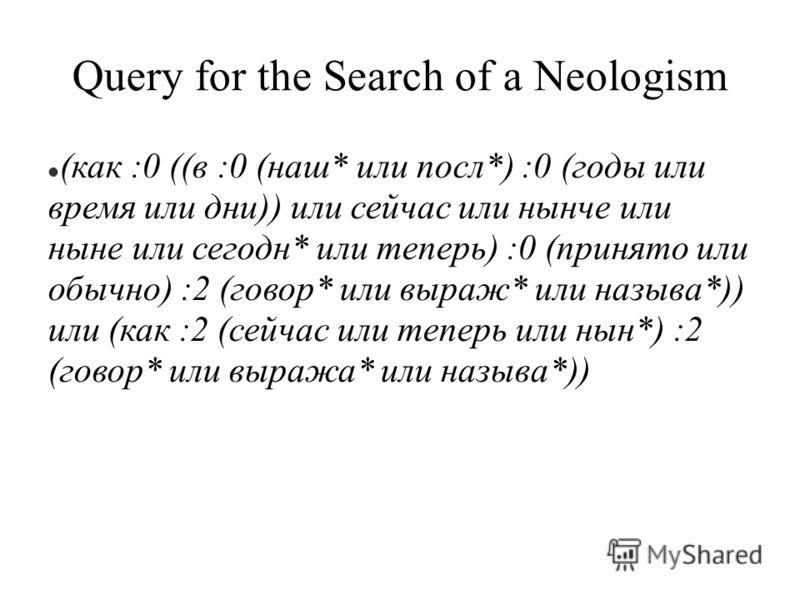 Query for the Search of a Neologism (как :0 ((в :0 (наш* или посл*) :0 (годы или время или дни)) или сейчас или нынче или ныне или сегодн* или теперь) :0 (принято или обычно) :2 (говор* или выраж* или называ*)) или (как :2 (сейчас или теперь или нын*