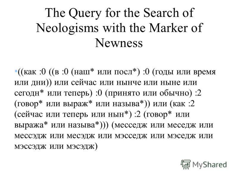 The Query for the Search of Neologisms with the Marker of Newness ((как :0 ((в :0 (наш* или посл*) :0 (годы или время или дни)) или сейчас или нынче или ныне или сегодн* или теперь) :0 (принято или обычно) :2 (говор* или выраж* или называ*)) или (как